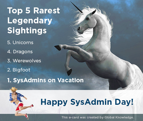 Top 5 rarest legendary sightings: unicorns, dragons, werewolves, Bigfoot, and SysAdmins on vacation. Happy SysAdmin day!